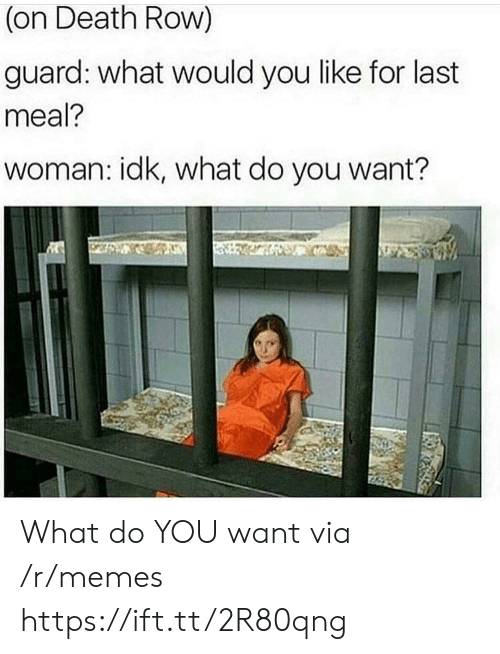 Last Meal: (on Death Row)  guard: what would you like for last  meal?  woman: idk, what do you want? What do YOU want via /r/memes https://ift.tt/2R80qng