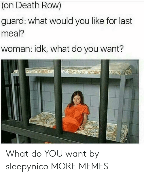 Last Meal: (on Death Row)  guard: what would you like for last  meal?  woman: idk, what do you want? What do YOU want by sleepynico MORE MEMES