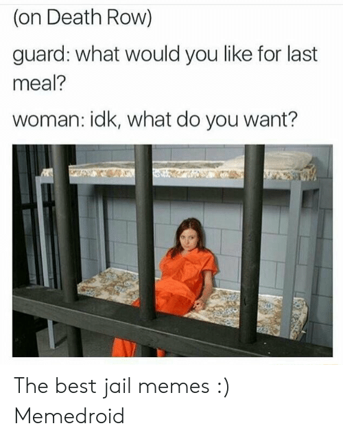 Jail Memes: (on Death Row)  guard: what would you like for last  meal?  woman: idk, what do you want?  4 The best jail memes :) Memedroid