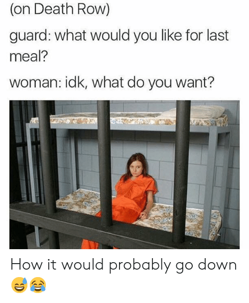 Last Meal: (on Death Row)  guard: what would you like for last  meal?  woman: idk, what do you want? How it would probably go down 😅😂