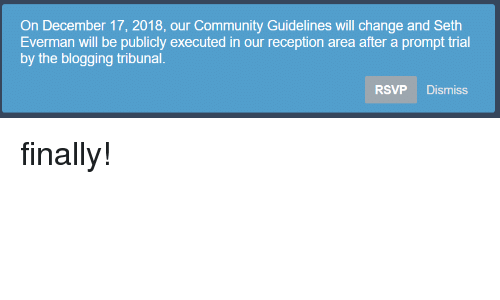 blogging: On December 17, 2018, our Community Guidelines will change and Seth  Everman will be publicly executed in our reception area after a prompt trial  by the blogging tribunal.  RSVP Dismiss finally!