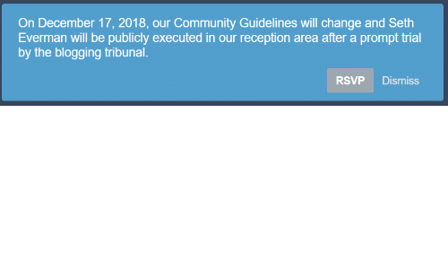 blogging: On December 17, 2018, our Community Guidelines will change and Seth  Everman will be publicly executed in our reception area after a prompt trial  by the blogging tribunal.  RSVP Dismiss