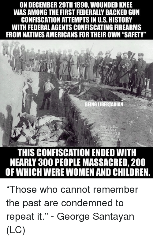 "Bailey Jay, Children, and Memes: ON DECEMBER 29TH 1890, WOUNDED KNEE  WAS AMONG THE FIRST FEDERALLY BACKED GUN  CONFISCATION ATTEMPTS IN U.S.HISTORY  WITH FEDERAL AGENTS CONFISCATING FIREARMS  FROM NATIVES AMERICANS FOR THEIR OWN ""SAFETY""  BEING LIBERTARIAN  THIS CONFISCATION ENDED WITH  NEARLY 30O PEOPLE MASSACRED, 200  OF WHICH WERE WOMEN AND CHILDREN. ""Those who cannot remember the past are condemned to repeat it."" - George Santayan (LC)"