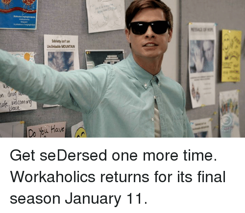 Dank, Workaholics, and 🤖: on dru  Welcom  Sobriety isn't an  Undimbable MOUNTAIN  bu Have Get seDersed one more time. Workaholics returns for its final season January 11.
