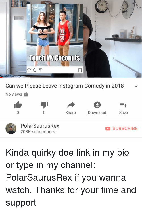 doe: ON  ei  Touch My Coconuts  Can we Please Leave Instagram Comedy in 2018 -  No viewsa  Share  Download  Save  PolarSaurusRex  203K subscribers  SUBSCRIBE Kinda quirky doe link in my bio or type in my channel: PolarSaurusRex if you wanna watch. Thanks for your time and support