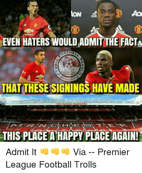 Memes, 🤖, and Via: ON  EVEN HATERSWOULD ADMIT THE FACTN  TBA  THAT THESESIGNINGSHAVE MADE  THIS PLACE A HAPPY PLACE AGAIN! Admit It 👊👊👊  Via --》 Premier League Football Trolls