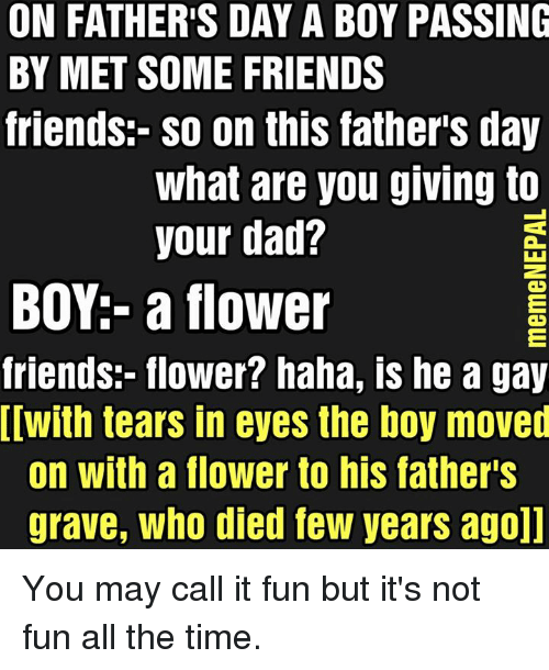 Friendly Friend: ON FATHER'S DAY A BOY PASSING  BY MET SOME FRIENDS  friends- so on this father's day  What are you giving to  your dad?  BOY:- a flower  friends:- flower? haha, is he a gay  Iwith tears in eyes the boy moved  on with a flower to his father's  grave, Who died few years agoll You may call it fun but it's not fun all the time.