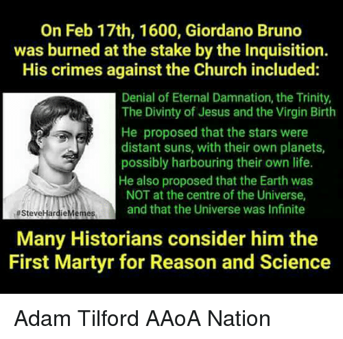 Church, Jesus, and Life: On Feb 17th, 1600, Giordano Bruno  was burned at the stake by the Inquisition.  His crimes against the Church included:  Denial of Eternal Damnation, the Trinity,  The Divinty of Jesus and the Virgin Birth  He proposed that the stars were  distant suns, with their own planets,  possibly harbouring their own life.  He also proposed that the Earth was  NOT at the centre of the Universe,  and that the Universe was Infinite  SteveHardieMemes  Many Historians consider him the  First Martyr for Reason and Science Adam Tilford  AAoA Nation