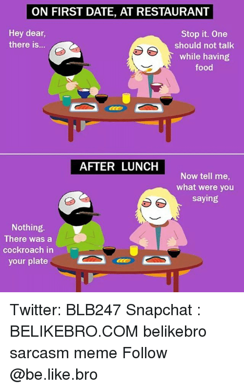 cockroaches: ON FIRST DATE, AT RESTAURANT  Hey dear,  there is...  Stop it. One  should not talk  while having  food  AFTER LUNCH  Now tell me,  what were you  saying  Nothing.  There was a  cockroach in  your plate Twitter: BLB247 Snapchat : BELIKEBRO.COM belikebro sarcasm meme Follow @be.like.bro
