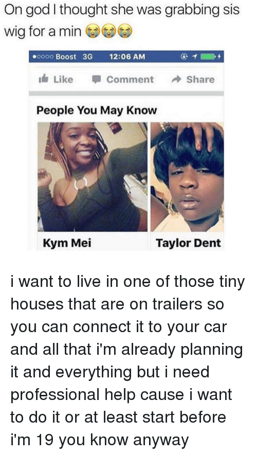 Kym: On god I thought she was grabbing sis  wig for a min  ooooo Boost 3G  12:06 AM  Like  Comment  Share  People You May Know  Kym Mei  Taylor Dent i want to live in one of those tiny houses that are on trailers so you can connect it to your car and all that i'm already planning it and everything but i need professional help cause i want to do it or at least start before i'm 19 you know anyway