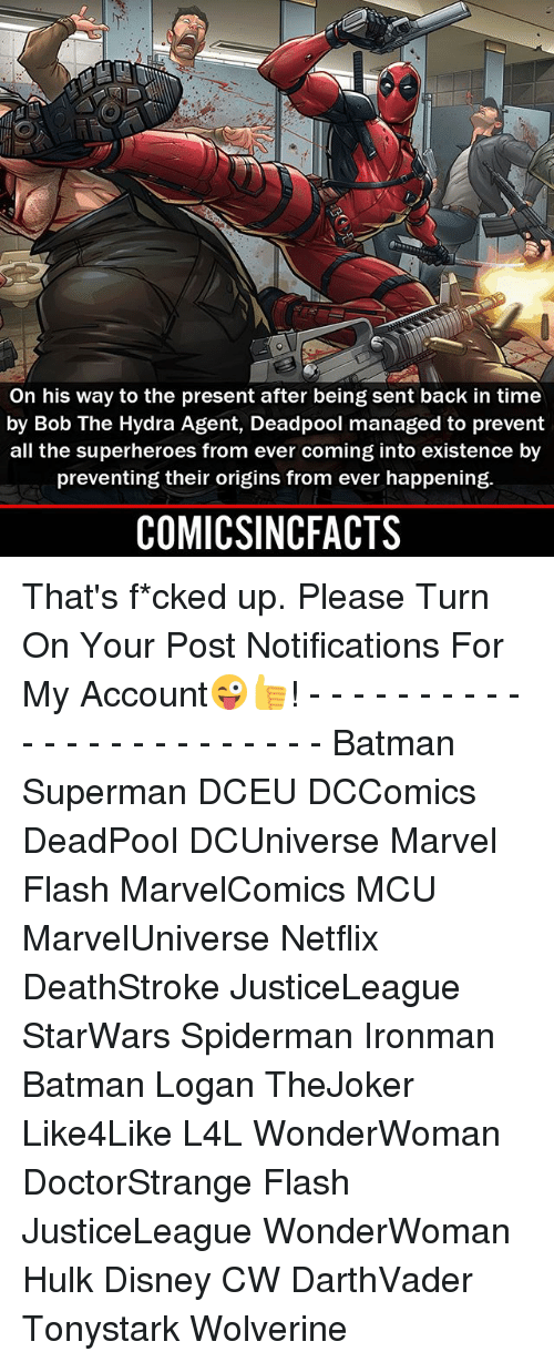 Batman, Disney, and Memes: On his way to the present after being sent back in time  by Bob The Hydra Agent, Deadpool managed to prevent  all the superheroes from ever coming into existence by  preventing their origins from ever happening.  COMICSINCFACTS That's f*cked up. Please Turn On Your Post Notifications For My Account😜👍! - - - - - - - - - - - - - - - - - - - - - - - - Batman Superman DCEU DCComics DeadPool DCUniverse Marvel Flash MarvelComics MCU MarvelUniverse Netflix DeathStroke JusticeLeague StarWars Spiderman Ironman Batman Logan TheJoker Like4Like L4L WonderWoman DoctorStrange Flash JusticeLeague WonderWoman Hulk Disney CW DarthVader Tonystark Wolverine