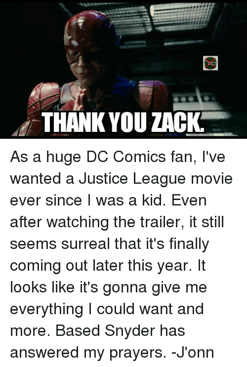 Memes, 🤖, and Zack &: on  i THANK YOU ZACK As a huge DC Comics fan, I've wanted a Justice League movie ever since I was a kid. Even after watching the trailer, it still seems surreal that it's finally coming out later this year. It looks like it's gonna give me everything I could want and more. Based Snyder has answered my prayers. -J'onn
