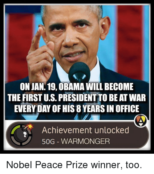 Memes, 🤖, and Nobel Peace Prize: ON JAN. 19, OBAMA WILL BECOME  THE FIRSTUS PRESIDENT TO BE ATWAR  EVERYDAY OF HIS8YEARSIN OFFICE  Achievement unlocked  50G WARMONGER Nobel Peace Prize winner, too.