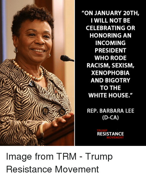 "Memes, Bigotry, and Celebrities: ""ON JANUARY 20TH,  I WILL NOT BE  CELEBRATING OR  HONORING AN  INCOMING  PRESIDENT  WHO RODE  RACISM, SEXISM,  XENOPHOBIA  AND BIGOTRY  TO THE  WHITE HOUSE.""  REP. BARBARA LEE  (D-CA)  RESISTANCE  MOVEMENT Image from TRM - Trump Resistance Movement"