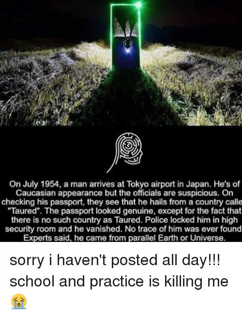 """Memes, Police, and School: On July 1954, a man arrives at Tokyo airport in Japan. He's of  Caucasian appearance but the officials are suspicious. On  checking his passport, they see that he hails from a country calle  Taured"""". The passport looked genuine, except for the fact that  there is no such country as Taured. Police locked him in high  security room and he vanished. No trace of him was ever found  Experts said, he came from parallel Earth or Universe. sorry i haven't posted all day!!! school and practice is killing me 😭"""