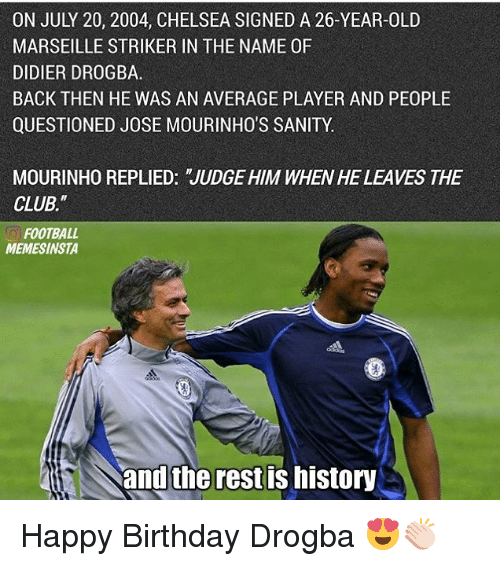 """July 20: ON JULY 20, 2004, CHELSEA SIGNED A 26-YEAR-OLD  MARSEILLE STRIKER IN THE NAME 0F  DIDIER DROGBA.  BACK THEN HE WAS AN AVERAGE PLAYER AND PEOPLE  QUESTIONED JOSE MOURINHO'S SANITY.  MOURINHO REPLIED: JUDGE HIM WHENHE LEAVES THE  CLUB.""""  FOOTBALL  MEMESINSTA  and the rest IS MIStory Happy Birthday Drogba 😍👏🏻"""
