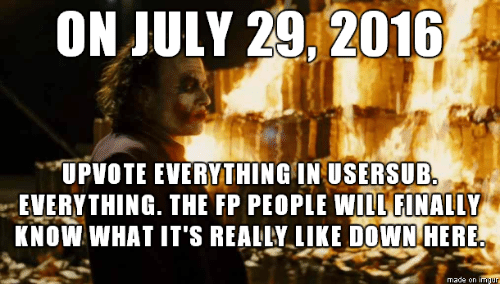 """Usersub: ON JULY 29, 2016  """"UPVOTE EVERYTHING IN USERSUB.  EVERYTHING. THE FP PEOPLE WILL FINALLY  KNOW WHAT IT'S REALLY LIKE DOWN HERE  made on imqur"""
