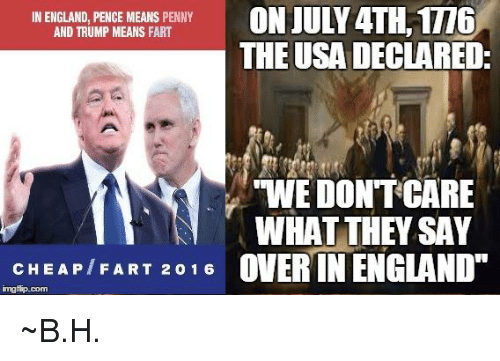 Trump: ON JULY 4TH,1T16  IN ENGLAND, PENCE MEANS PENNY  AND TRUMP MEANS FART  THE USA DECLARED:  TWEDONTOCARE  WHAT THEY SAY  CHEAPT F ART 2 0 1 6  OVER IN ENGLAND  mgflip-com ~B.H.
