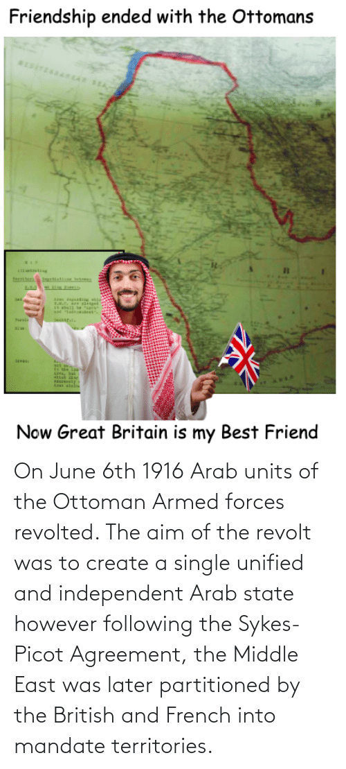 mandate: On June 6th 1916 Arab units of the Ottoman Armed forces revolted. The aim of the revolt was to create a single unified and independent Arab state however following the Sykes-Picot Agreement, the Middle East was later partitioned by the British and French into mandate territories.