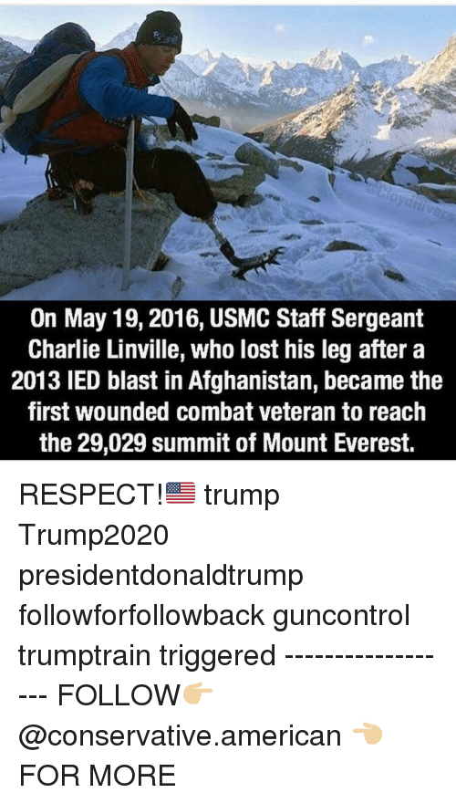 ied: On May 19,2016, USMC Staff Sergeant  Charlie Linville, who lost his leg after a  2013 IED blast in Afghanistan, became the  first wounded combat veteran to reach  the 29,029 summit of Mount Everest. RESPECT!🇺🇸 trump Trump2020 presidentdonaldtrump followforfollowback guncontrol trumptrain triggered ------------------ FOLLOW👉🏼 @conservative.american 👈🏼 FOR MORE