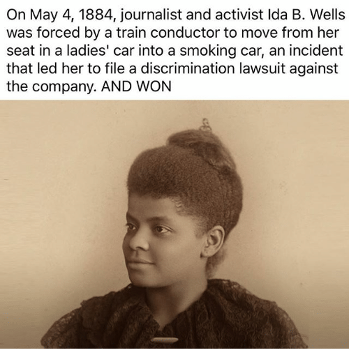 train conductor: On May 4, 1884, journalist and activist Ida B. Wells  was forced by a train conductor to move from her  seat in a ladies' car into a smoking car, an incident  that led her to file a discrimination lawsuit against  the company. AND WON