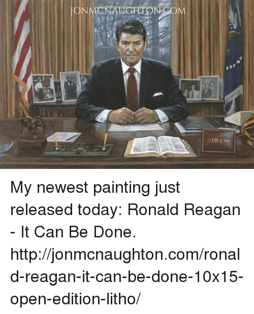 Memes, Http, and Today: ON MCNAUGHTON COM  ITCAN DONE My newest painting just released today:  Ronald Reagan - It Can Be Done. http://jonmcnaughton.com/ronald-reagan-it-can-be-done-10x15-open-edition-litho/