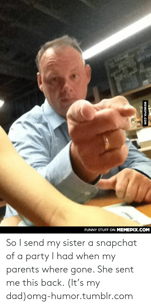 Snapchat: ON MEMEPIX.COM  FUNNY STUFF  MEMEPIX.COM So I send my sister a snapchat of a party I had when my parents where gone. She sent me this back. (It's my dad)omg-humor.tumblr.com