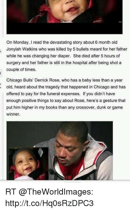 Books, Chicago, and Chicago Bulls: On Monday, I read the devastating story about 6 month old  Jonylah Watkins who was killed by 5 bullets meant for her father  while he was changing her diaper. She died after 5 hours of  surgery and her father is still in the hospital after being shot a  couple of times  Chicago Bulls' Derrick Rose, who has a baby less than a year  old, heard about the tragedy that happened in Chicago and has  offered to pay for the funeral expenses. If you didn't have  enough positive things to say about Rose, here's a gesture that  put him higher in my books than any crossover, dunk or game  winner. RT @TheWorldImages: http://t.co/Hq0sRzDPC3