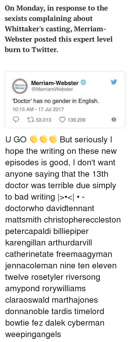 Bad, Doctor, and Memes: On Monday, in response to the  sexists complaining about  Whittaker's casting, Merriam-  Webster posted this expert level  burn to Twitter.  MrmMerriam-Webster  WehsterMerriamWebster  'Doctor' has no gender in English.  10:15 AM 17 Jul 2017  口53,013  139,209 U GO 👏👏👏 But seriously I hope the writing on these new episodes is good, I don't want anyone saying that the 13th doctor was terrible due simply to bad writing |>•<| • - doctorwho davidtennant mattsmith christophereccleston petercapaldi billiepiper karengillan arthurdarvill catherinetate freemaagyman jennacoleman nine ten eleven twelve rosetyler riversong amypond rorywilliams claraoswald marthajones donnanoble tardis timelord bowtie fez dalek cyberman weepingangels