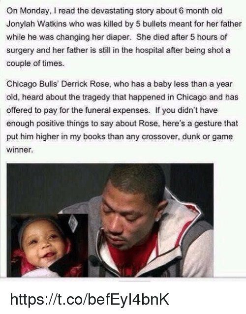 Chicago Bulls, Derrick Rose, and Dunk: On Monday, read the devastating story about 6 month old  Jonylah Watkins who was killed by 5 bullets meant for her father  while he was changing her diaper. She died after 5 hours of  surgery and her father is still in the hospital after being shot a  couple of times.  Chicago Bulls' Derrick Rose, who has a baby less than a year  old, heard about the tragedy that happened in Chicago and has  offered to pay for the funeral expenses. If you didn't have  enough positive things to say about Rose, here's a gesture that  put him higher in my books than any crossover, dunk or game  winner. https://t.co/befEyI4bnK