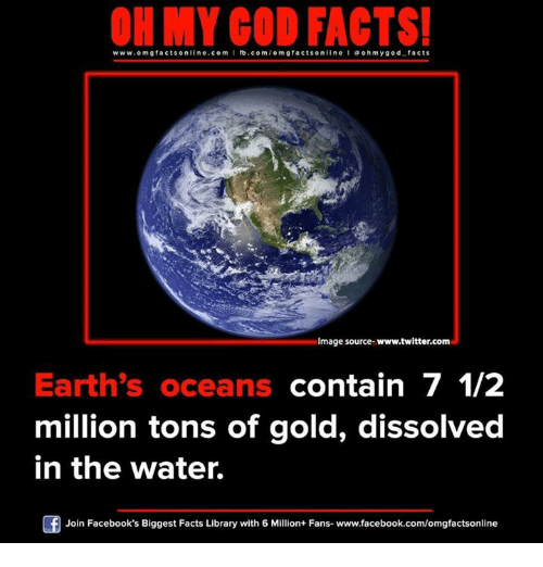 Memes, 🤖, and Gold: ON MY COO FACTS!  www.omg facts online.com I fb.com  m g facts on  a oh my god facts  Image source- www.twitter.com  Earth's oceans  contain 7 1/2  million tons of gold, dissolved  in the water.  Join Facebook's Biggest Facts Library with 6 Million+ Fans- www.facebook.com/omgfactsonline