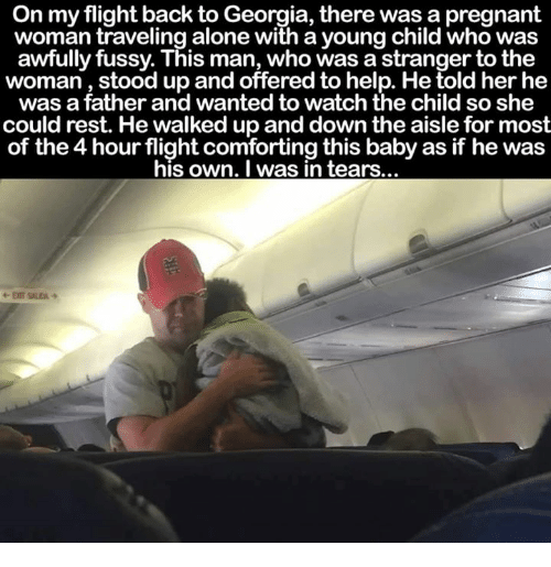 Baby, It's Cold Outside: On my flight back to Georgia, there was a pregnant  woman traveling alone with a young child who was  awfully fussy. This man, who was a stranger to the  woman, stood up and offered to help. He told her he  was a father and wanted to watch the child so she  could rest. He walked up and d  the aisle for most  of the4 hour flight comforting this baby as if he was  his own. was in tears