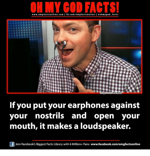Facebook, Facts, and God: ON MY GOD FACTS!  www.om facts online.com I fb.com/om g facts on  I eohmygod facts  Fox News  mage Sou  If you put your earphones against  your nostrils and open your  mouth, it makes a loudspeaker.  Join Facebook's Biggest Facts Library with 6 Million+ Fans- www.facebook.com/omgfactsonline