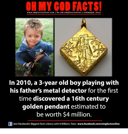 metal detector: ON MY GOD FACTS!  www.om g facts online.com I fb.com/om facts on  line I eoh my god facts  g In 2010, a 3-year old boy playing with  his father's metal detector for the first  time discovered a 16th century  golden pendant estimated to  be worth $4 million.  Of Join Facebook's Biggest Facts Library with 6 Million+ Fans- www.facebook.com/omgfactsonline