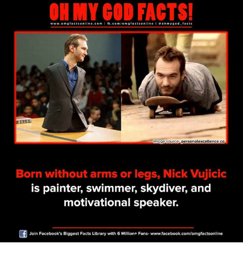 skydive: ON MY GOD FACTS!  www.omg facts online.com I fb.com  facts on  l a oh my god facts  mage source personalexcellence.co  Born without arms or legs, Nick Vujicic  is painter, swimmer, skydiver, and  motivational speaker.  Of Join Facebook's Biggest Facts Library with 6 Million+ Fans- www.facebook.com/omgfactsonline