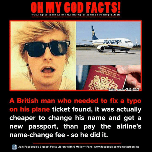 Found It: ON MY GOD FACTS!  www.omg facts online.com I fb.com  gfacts on  line l a oh my god facts  Daily Mail  mage source  A British man who needed to fix a typo  on his plane ticket found, it was actually  cheaper to change his name and get a  new passport, than pay the airline's  name-change fee so he did it.  Of Join Facebook's Biggest Facts Library with 6 Million+ Fans- www.facebook.com/omgfactsonline