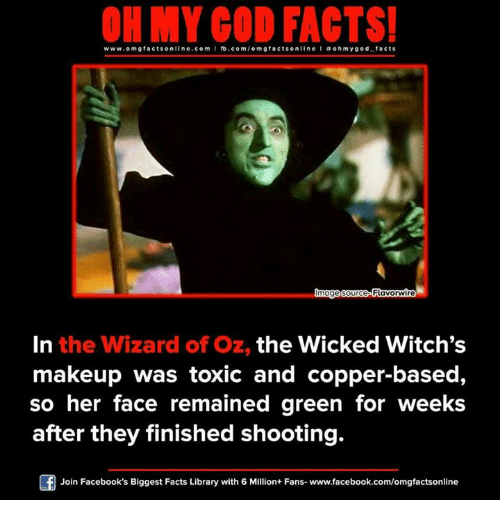 Wizard of Oz: ON MY GOD FACTS!  www.omg facts online.com  I fb.com/o m g facts online I a oh y god facts  lmage source Flavorwire  In the Wizard of Oz, the Wicked Witch's  makeup was toxic and copper-based,  so her face remained green for weeks  after they finished shooting.  Of Join Facebook's Biggest Facts Library with 6 Million+ Fans- www.facebook.com/omgfactsonline