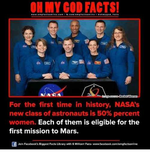 ohms: ON MY GOD FACTS!  www.omg facts online.com I fb.com/o m g facts online I a ohm ygo d facts  mage source Rocket Women  For the first time in history, NASA's  new class of astronauts is 50% percent  women. Each of them is eligible for the  first mission to Mars.  Join Facebook's Biggest Facts Library with 6 Million+ Fans- www.facebook.com/omgfactsonline