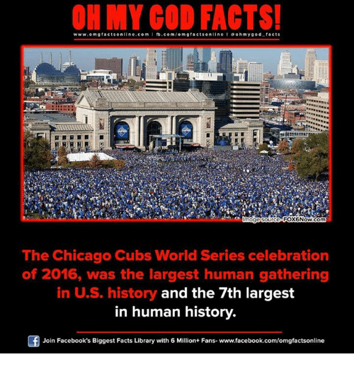 Chicago Cubs: ON MY GOD FACTS!  www.omg facts online.com  I fb.com  omg facts on line I a oh m god facts  FOX6Now.com  mage Source  The Chicago Cubs World Series celebration  of 2016, was the largest human gathering  in US history and the 7th largest  in human history.  Join Facebook's Biggest Facts Library with 6 Million+ Fans- www.facebook.com/omgfactsonline