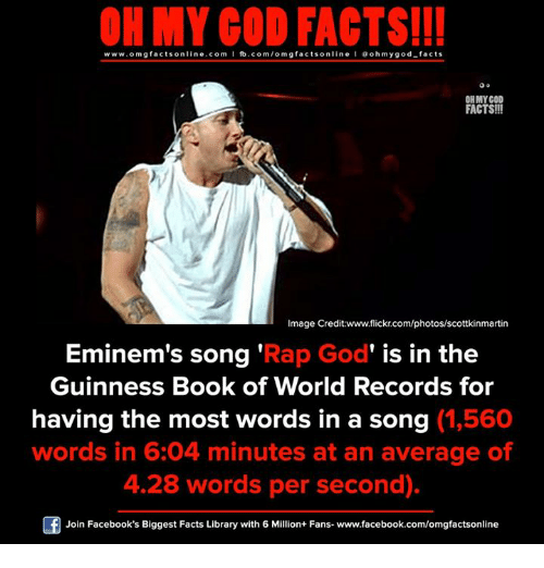 rap god: ON MY GOD FACTS!!!  www.omg facts online.com I fb.com/omg facts online I Goh my god-facts  ONMYGOD  FACTS!!!  Image Credit www.flickr.com/photos/scottkinmartin  Eminem's song  'Rap God' is in the  Guinness Book of World Records for  having the most words in a song (1,560  words in 6:04 minutes at an average of  4.28 words per second).  Join Facebook's Biggest Facts Library with 6 Million+ Fans- www.facebook.com/omgfactsonline