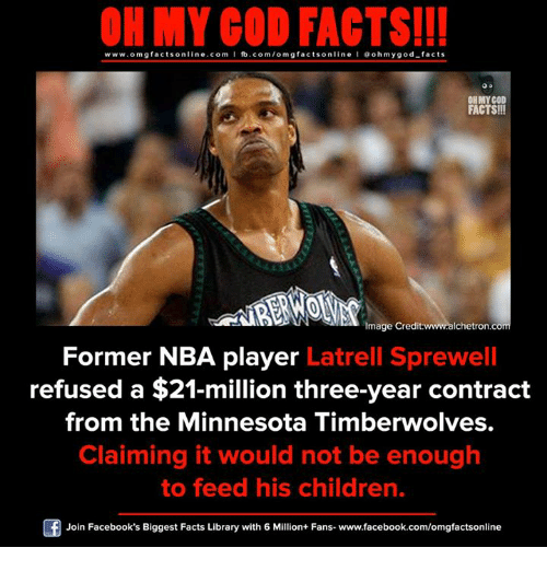 Children, Facebook, and Facts: ON MY GOD FACTS!!!  www.omg facts online.com I fb.com/omg facts online I Goh my god-facts  OH MY GOD  FACTS!!  Image Credit  www.alchetron.com  Former NBA player Latrell Sprewell  refused a $21-million three-year contract  from the Minnesota Timberwolves.  Claiming it would not be enough  to feed his children.  Join Facebook's Biggest Facts Library with 6 Million+ Fans- www.facebook.com/omgfactsonline