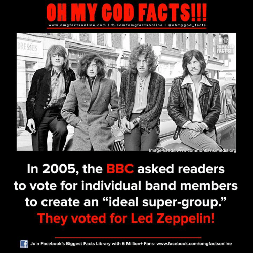 """Led Zeppelin: ON MY GOD FACTS!!!  www.omg facts online.com I fb.com/omg facts online I Goh my god-facts  ORESTES  FACTS!  mag  mmonsGwikimedia.org  In 2005, the  BBC asked readers  to vote for individual band members  to create an """"ideal super-group.""""  They voted for Led Zeppelin!  Join Facebook's Biggest Facts Library with 6 Million+ Fans- www.facebook.com/omgfactsonline"""