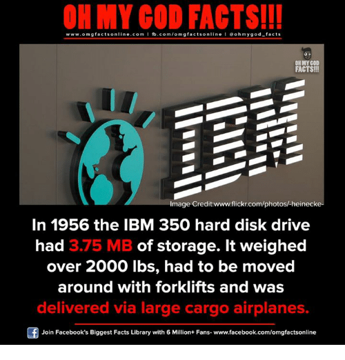 ibm: ON MY GOD FACTS!!!  www.omg facts online.com I fb.com/omg facts online I Goh my god-facts  OH MY GOD  FACTS!!  Image Credit www.flickr.com/photosh heinecke-  In 1956 the IBM 350 hard disk drive  had 3.75 MB of storage. It weighed  over 2000 lbs, had to be moved  around with forklifts and was  delivered via large cargo airplanes.  Join Facebook's Biggest Facts Library with 6 Million+ Fans- www.facebook.com/omgfactsonline