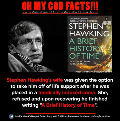 "Facebook, Facts, and God: ON MY GOD FACTS!!!  www.omg facts online.com I fb.com/omg facts online I Goh my god-facts  THE PHENOMENAL  INTERNATIONAL BESTSELLER  OH MY GOD  FACTS!!!  STEPHEN  HAWKING  A BREF  HISTORIA  OF TIME  FROM THE BIG BANG  TO BLACK HOLES  Image Credit:www.presbyforme  Stephen Hawking's wife  was given the option  to take him off of life support after he was  placed in a  medically induced coma. She  refused and upon recovering he finished  writing  ""A Brief History of Time"".  Join Facebook's Biggest Facts Library with 6 Million+ Fans- www.facebook.com/omgfactsonline"