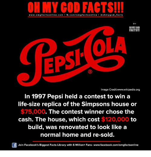 Life: ON MY GOD FACTS!!!  www.omg facts online.com I fb.com/omg facts online I Goh my god-facts  OH MY GOD  FACTS!!!  OLA  EPSI  Image Credit:www.wikipedia.org  In 1997 Pepsi held a contest to win a  life-size replica of the Simpsons house or  $75,000  The contest winner chose the  cash. The house, which cost $120,000 to  build, was renovated to look like a  normal home and re-sold.  Join Facebook's Biggest Facts Library with 6 Million+ Fans- www.facebook.com/omgfactsonline