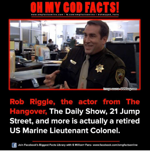 The Hangover: ON MY GOD FACTS!  www.omg facts online.com  I fb.com/orm g facts online I a oh my god facts  image source DVDizzy-com  Rob Riggle, the actor from The  Hangover, The Daily Show, 21 Jump  Street, and more is actually a retired  US Marine Lieutenant Colonel.  Of Join Facebook's Biggest Facts Library with 6 Million+ Fans- www.facebook.com/omgfactsonline