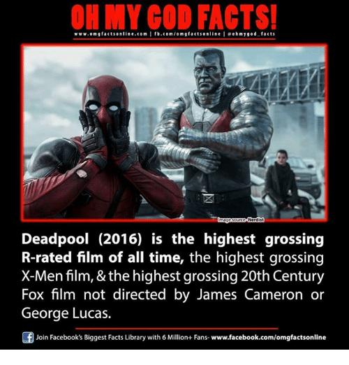 X-Men (Film): ON MY GOD FACTS!  www.omgfacts online.com I fb.com/o m g facts online I eohmygod facts  Nerdis  Deadpool (2016) is the highest grossing  R-rated film of all time, the highest grossing  X-Men film, & the highest grossing 20th Century  Fox film not directed by James Cameron or  George Lucas.  f  Join Facebook's Biggest Facts Library with 6 Million+ Fans- www.facebook.com/omgfactsonline