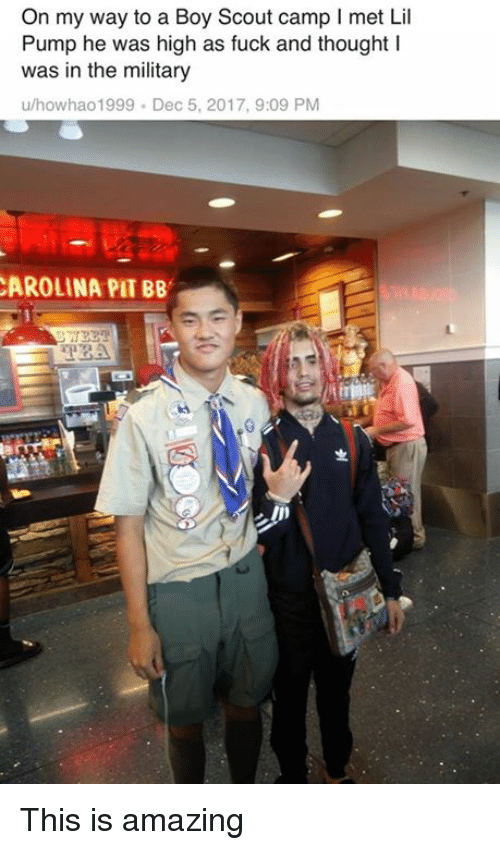 Fuck, Military, and Dank Memes: On my way to a Boy Scout camp I met Lil  Pump he was high as fuck and thought I  was in the military  u/howhao1999 Dec 5, 2017, 9:09 PM  AROLINA PIT BB  TBA This is amazing