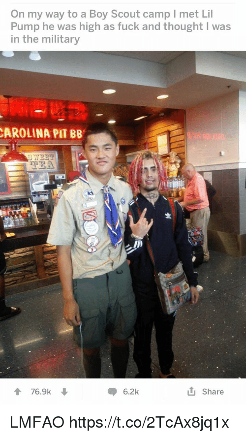 Fuck, Military, and Lmfao: On my way to a Boy Scout camp I met Lil  Pump he was high as fuck and thought I was  in the military  AROLINA PIT BB  5  76.9k ↓  6.2k  tj Share LMFAO https://t.co/2TcAx8jq1x