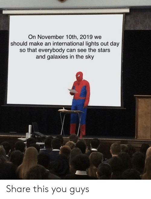 galaxies: On November 10th, 2019 we  should make an international lights out day  so that everybody can see the stars  and galaxies in the sky Share this you guys